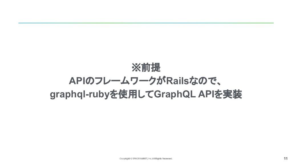 11 ※前提 APIのフレームワークがRailsなので、 graphql-rubyを使用してG...