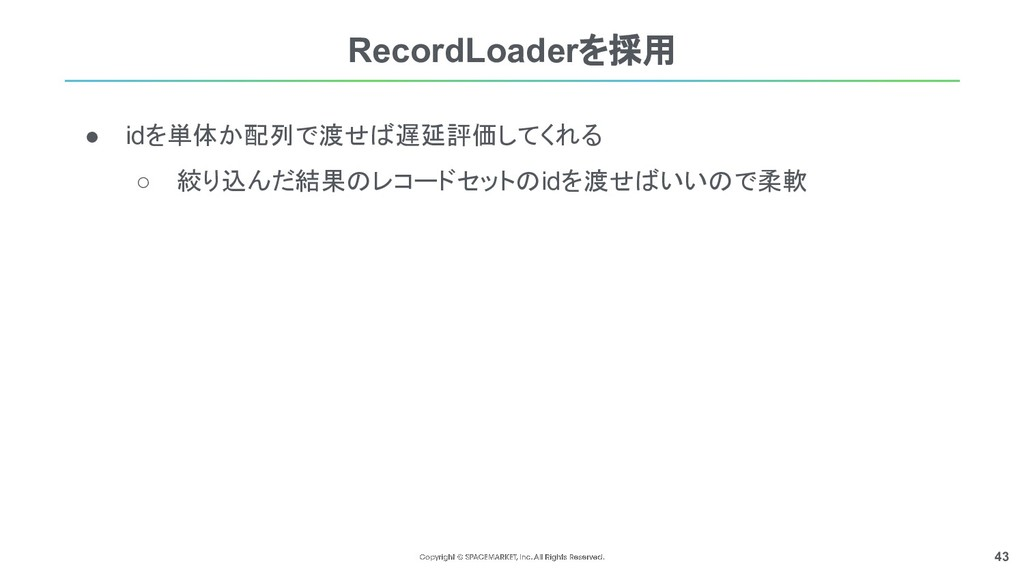 43 ● idを単体か配列で渡せば遅延評価してくれる ○ 絞り込んだ結果のレコードセットのid...