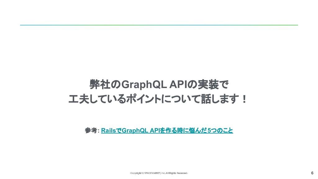 6 弊社のGraphQL APIの実装で 工夫しているポイントについて話します! 参考: Ra...