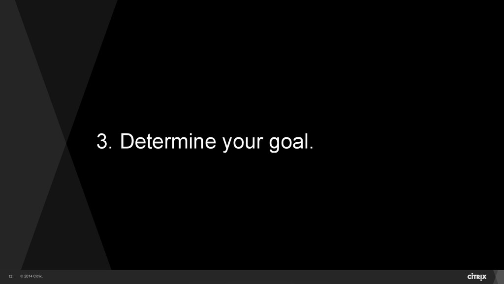 © 2014 Citrix. 3. Determine your goal. 12
