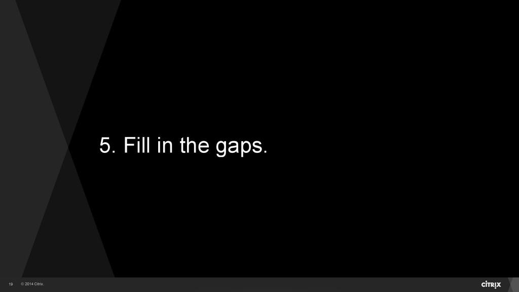 © 2014 Citrix. 5. Fill in the gaps. 19