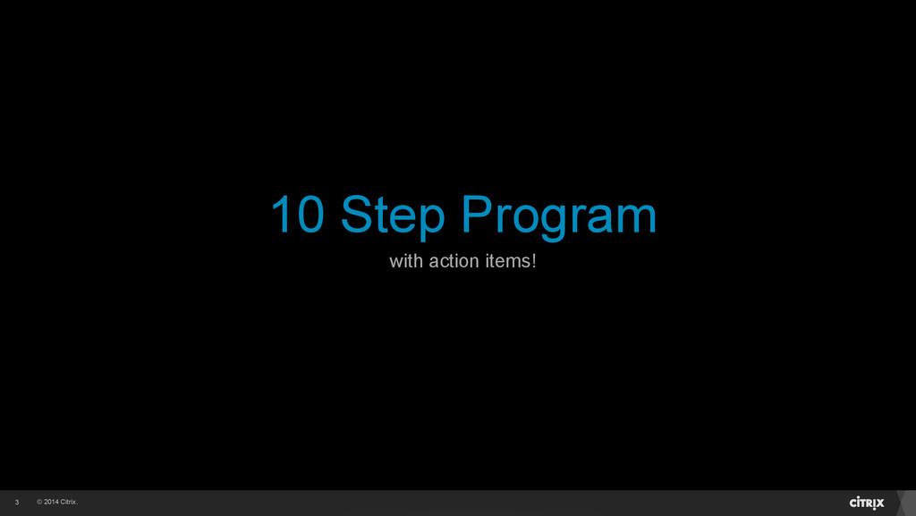 © 2014 Citrix. 10 Step Program 3 with action it...