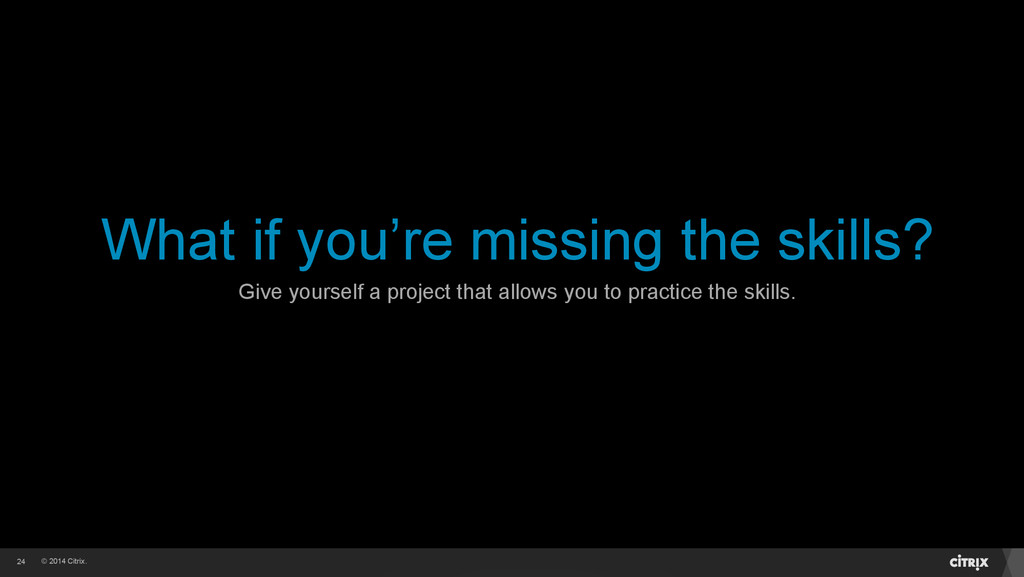 © 2014 Citrix. What if you're missing the skill...