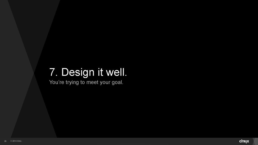 © 2014 Citrix. 7. Design it well. You're trying...