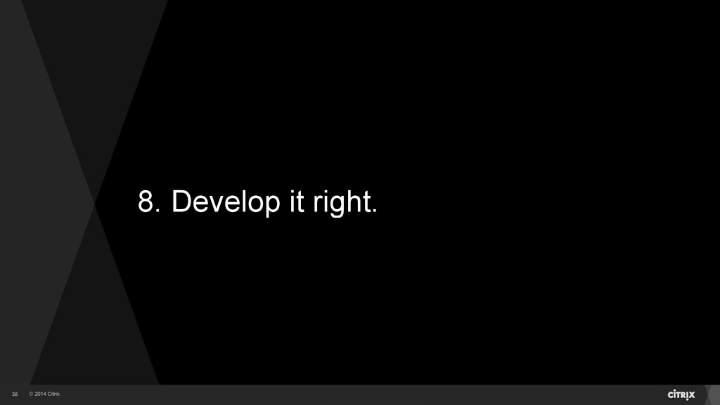 © 2014 Citrix. 8. Develop it right. 38