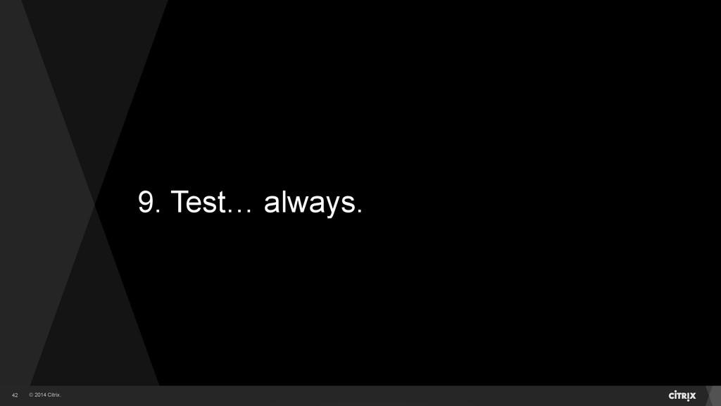 © 2014 Citrix. 9. Test… always. 42