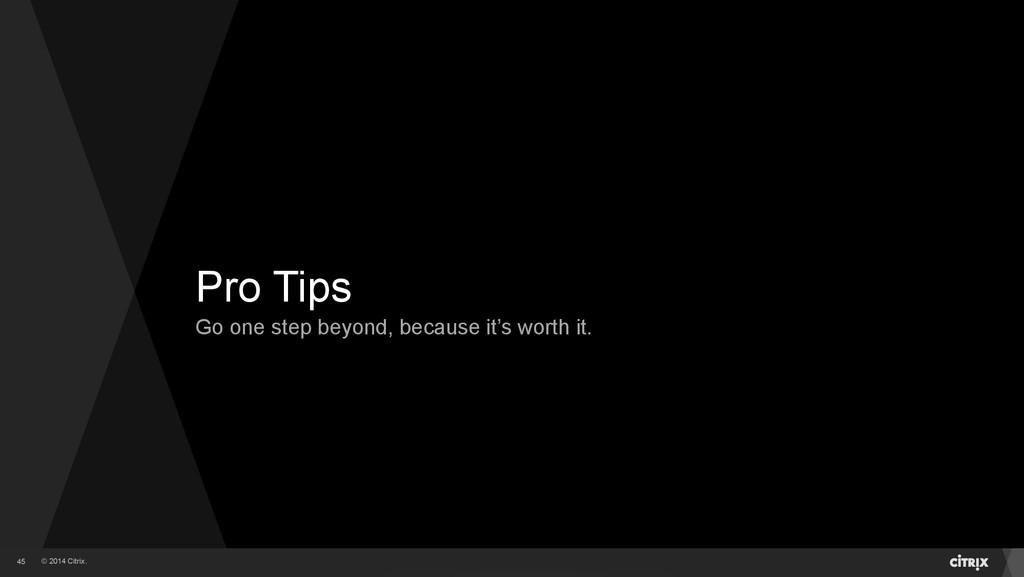 © 2014 Citrix. Pro Tips Go one step beyond, bec...
