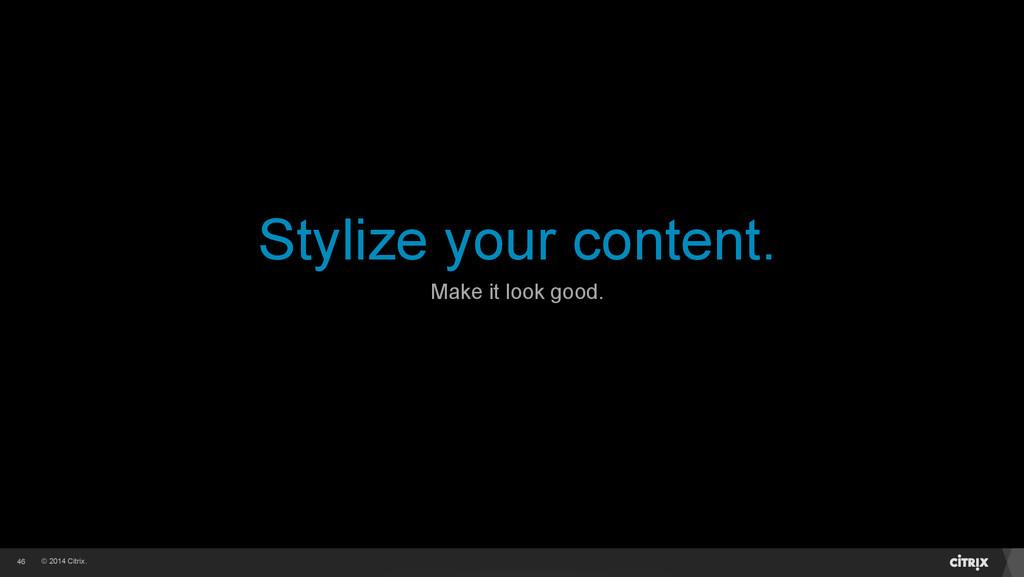 © 2014 Citrix. Stylize your content. 46 Make it...