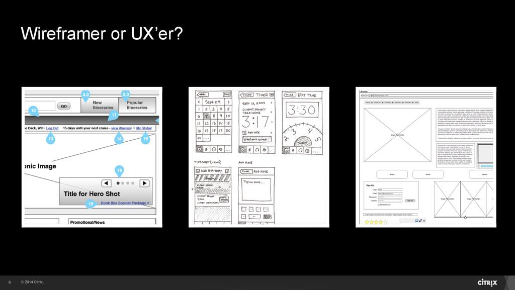 © 2014 Citrix. Wireframer or UX'er? 9