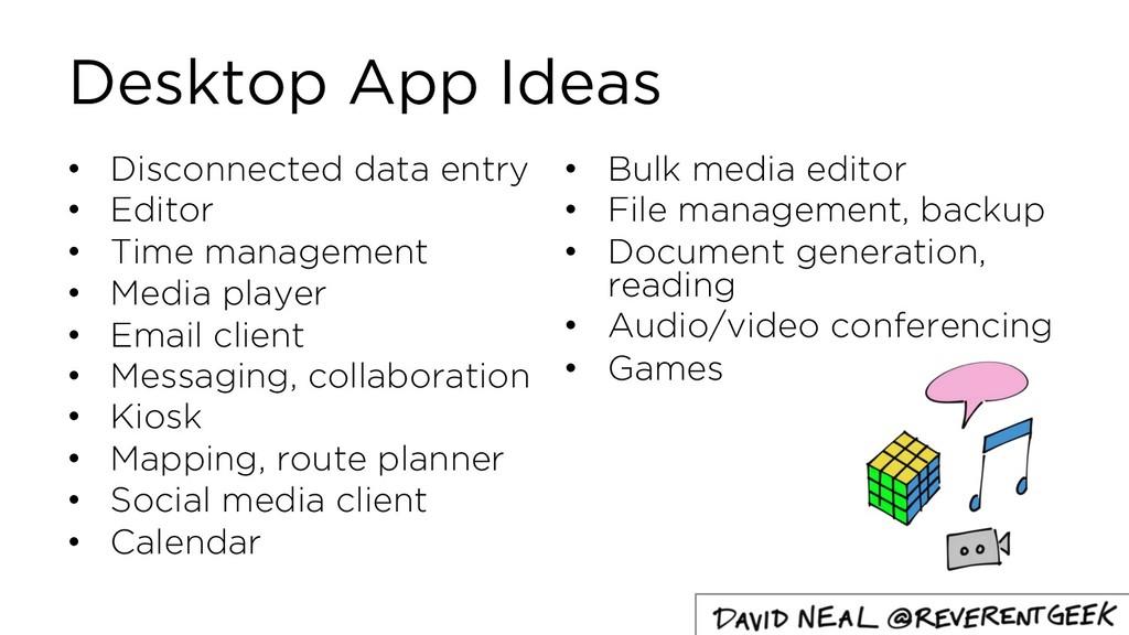 Desktop App Ideas • Disconnected data entry • E...