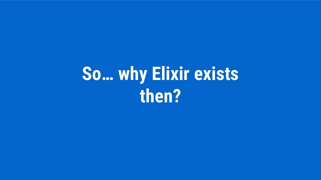 So… why Elixir exists then?