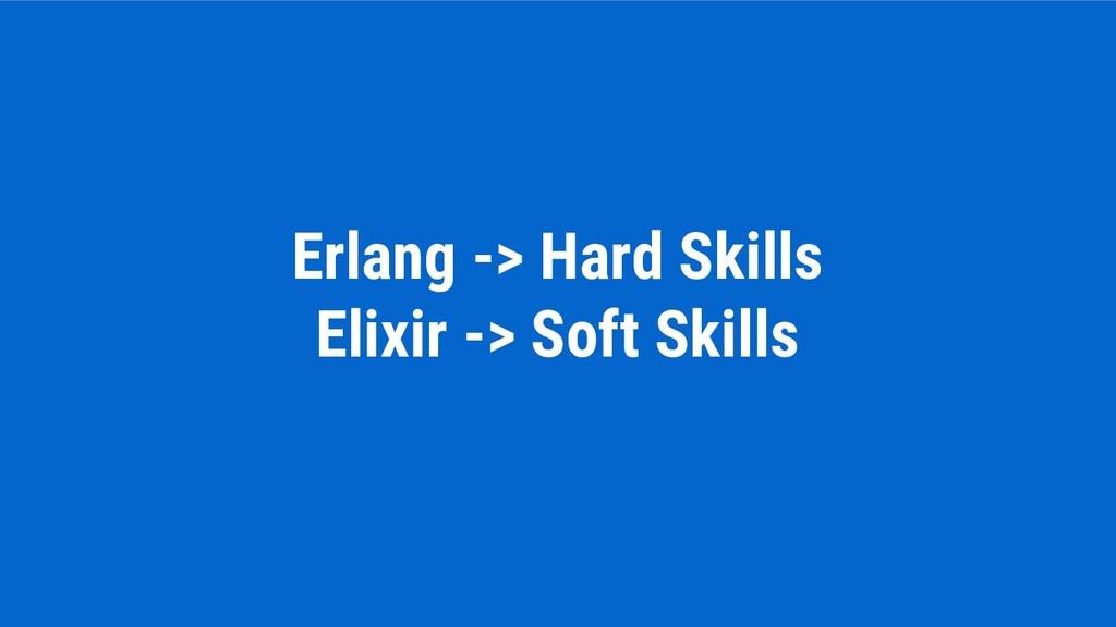 Erlang -> Hard Skills Elixir -> Soft Skills