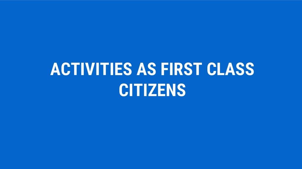 ACTIVITIES AS FIRST CLASS CITIZENS