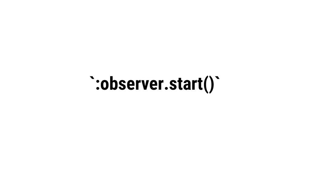 `:observer.start()`