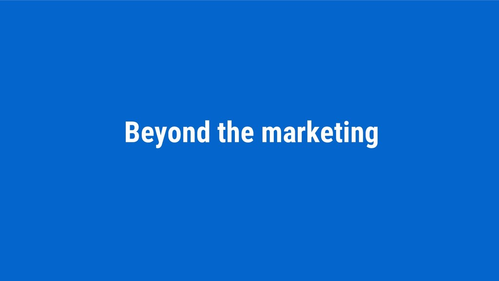 Beyond the marketing