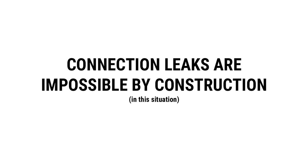 CONNECTION LEAKS ARE IMPOSSIBLE BY CONSTRUCTION...