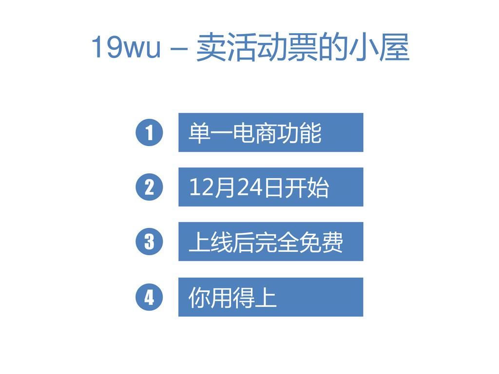 19wu – 卖活动票的小屋 单一电商功能 1 12月24日开始 2 上线后完全免费 3 你用...