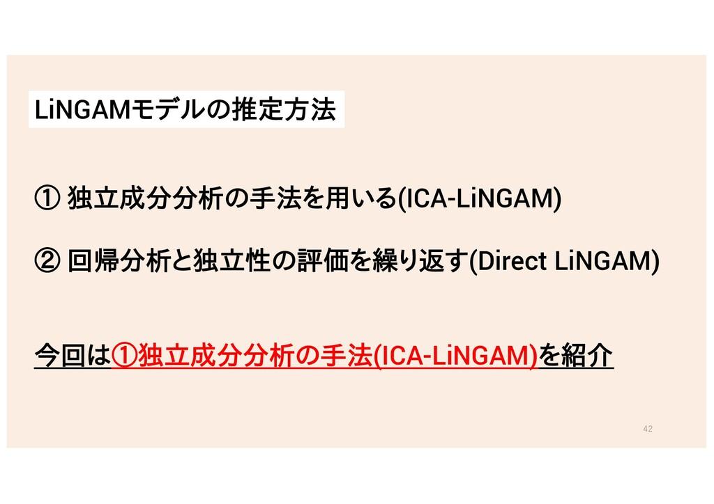 ① 独立成分分析の手法を用いる(ICA-LiNGAM) ② 回帰分析と独立性の評価を繰り返す(...