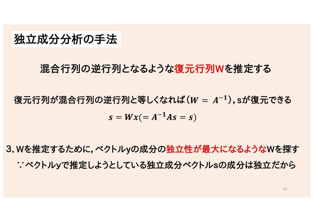 独立成分分析の手法 49 復元行列が混合行列の逆行列と等しくなれば(𝑾 = 𝑨&𝟏),sが復元...