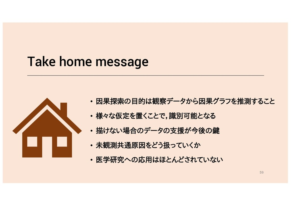 Take home message • 因果探索の目的は観察データから因果グラフを推測すること...