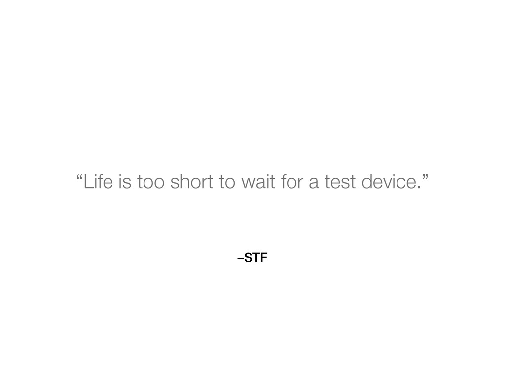 "–STF ""Life is too short to wait for a test devi..."