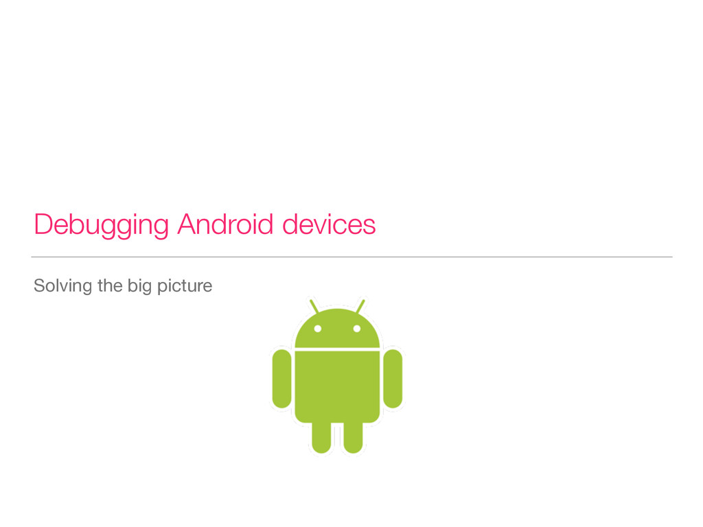 Debugging Android devices Solving the big pictu...