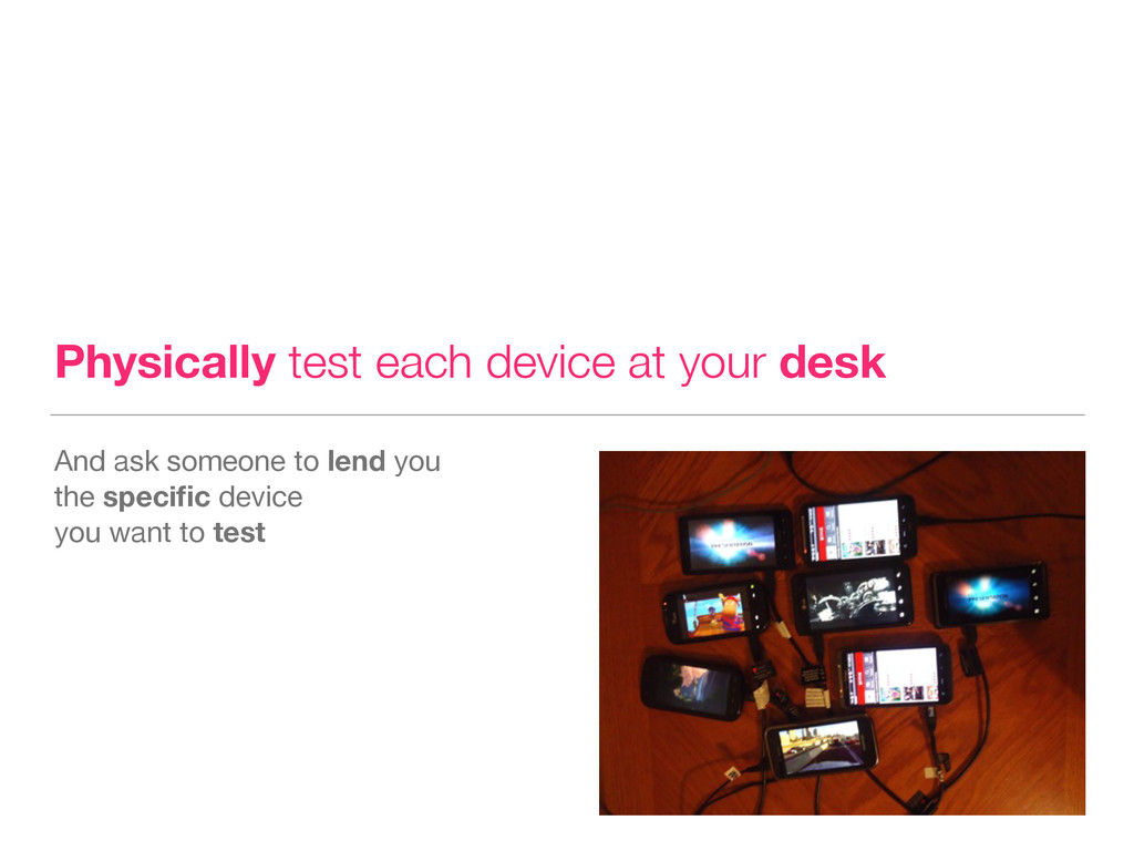 Physically test each device at your desk And as...