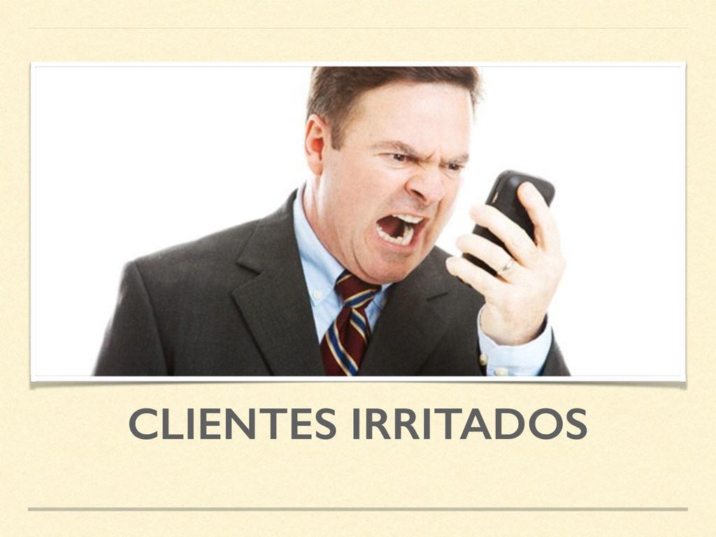 CLIENTES IRRITADOS