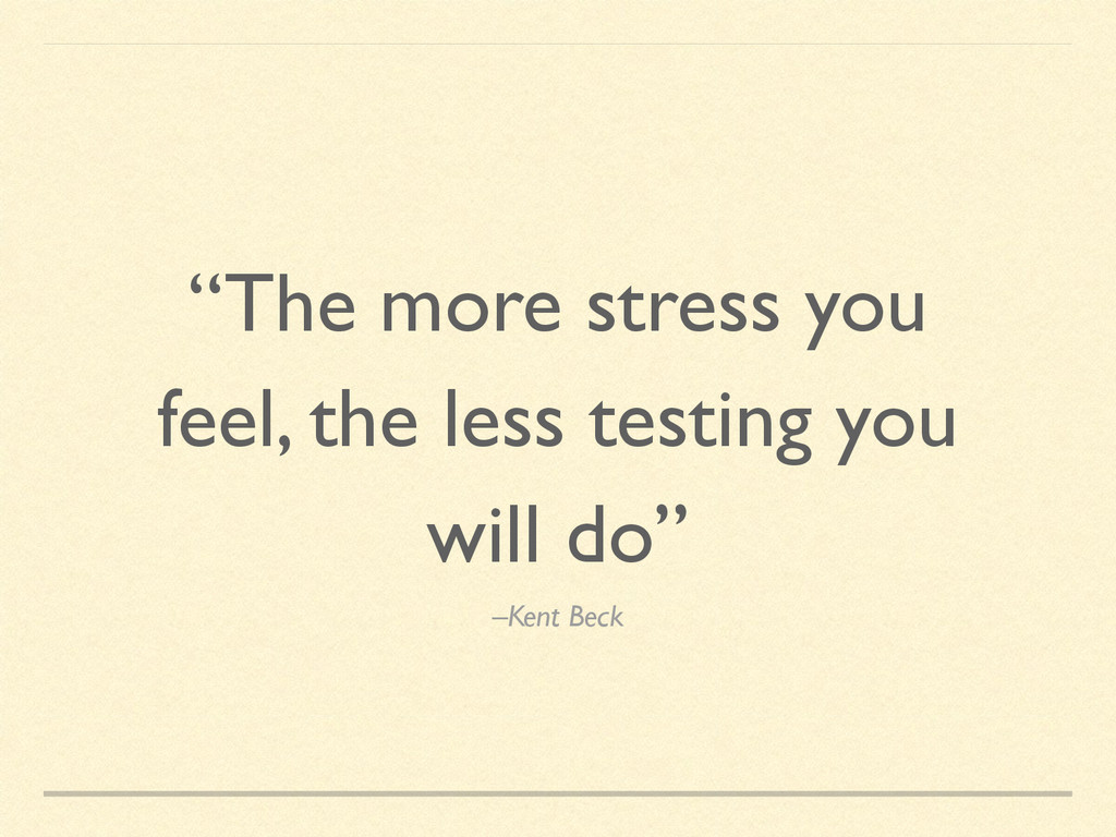 """–Kent Beck """"The more stress you feel, the less ..."""