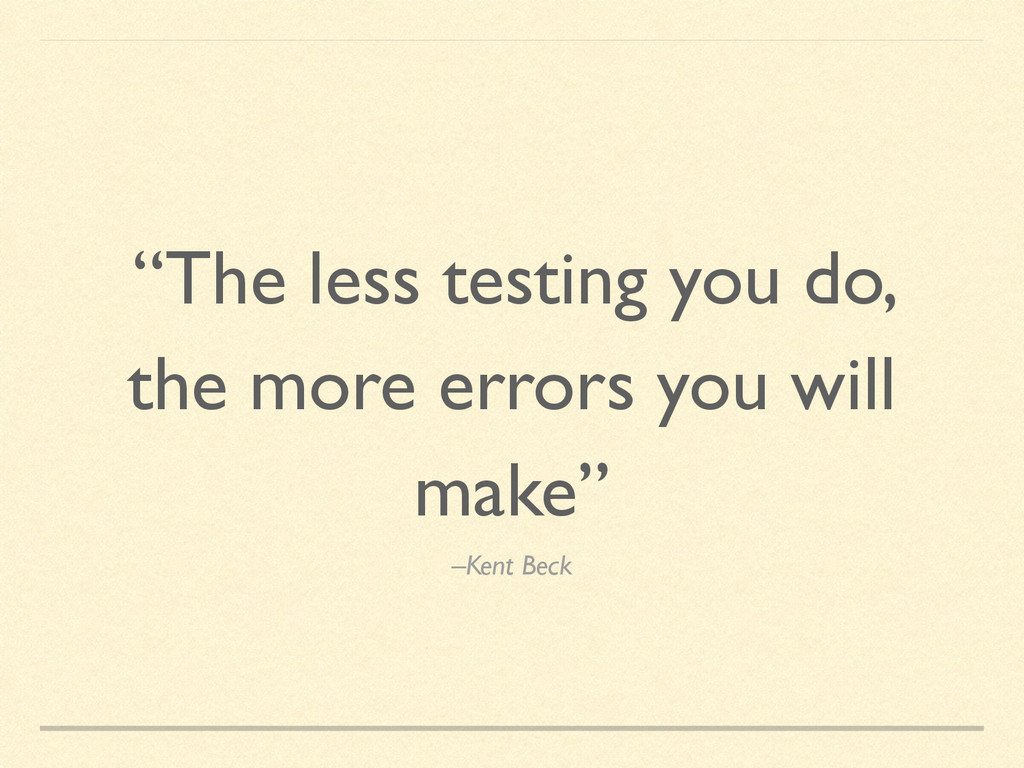 """–Kent Beck """"The less testing you do, the more e..."""