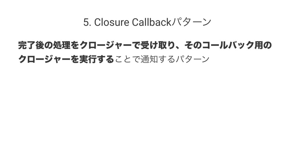 5. Closure Callbackύλʔϯ ྃޙͷॲཧΛΫϩʔδϟʔͰड͚औΓɺͦͷίʔ...
