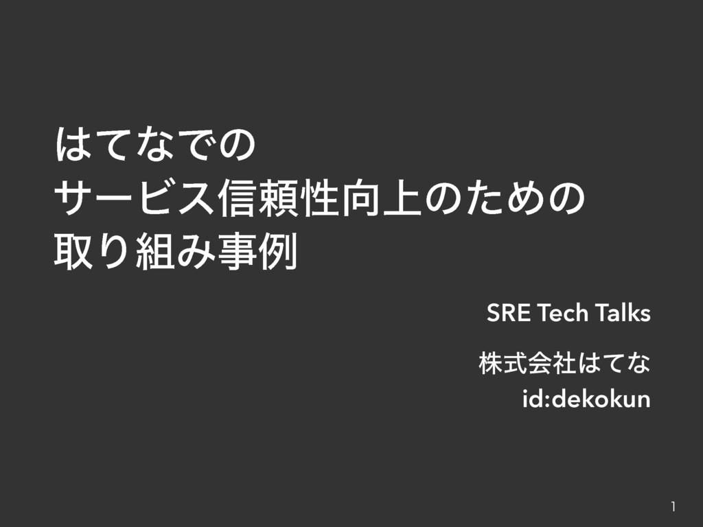 ͯͳͰͷ αʔϏε৴པੑ্ͷͨΊͷ औΓΈྫ SRE Tech Talks גࣜձࣾ...