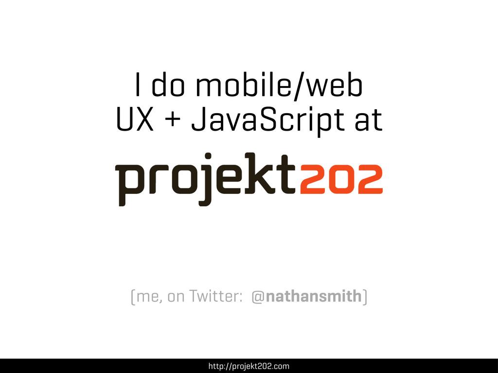 I do mobile/web UX + JavaScript at http://proje...