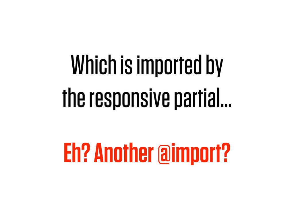 Which is imported by the responsive partial… Eh...
