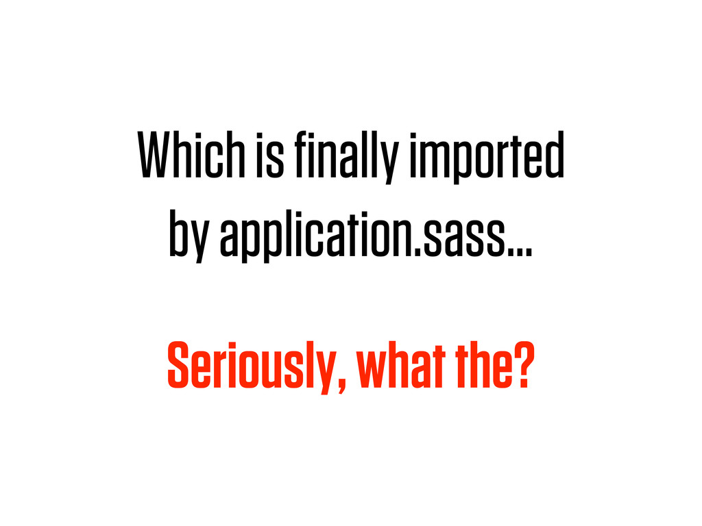 Which is finally imported by application.sass… S...