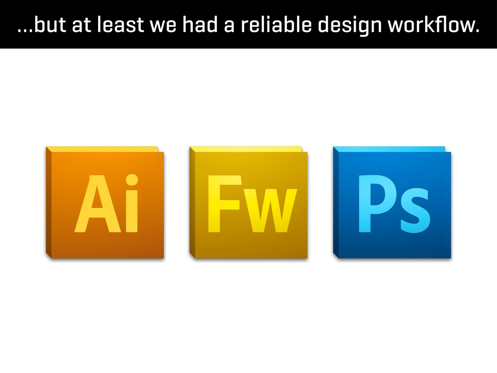 …but at least we had a reliable design workflow.