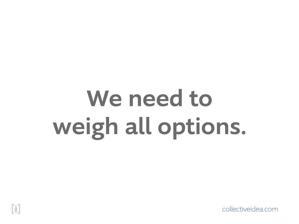 collectiveidea.com We need to weigh all options.