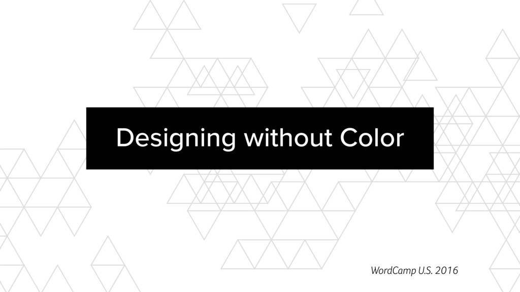 XXX Designing without Color WordCamp U.S. 2016