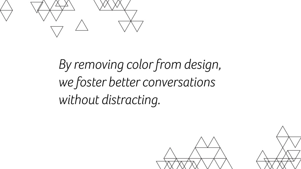 By removing color from design,  we foster bett...