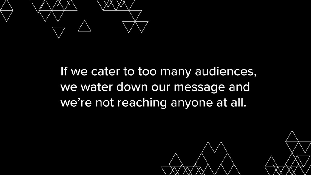If we cater to too many audiences, we water dow...