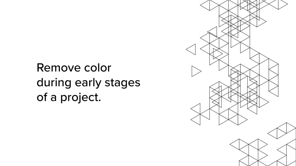 Remove color during early stages of a project.