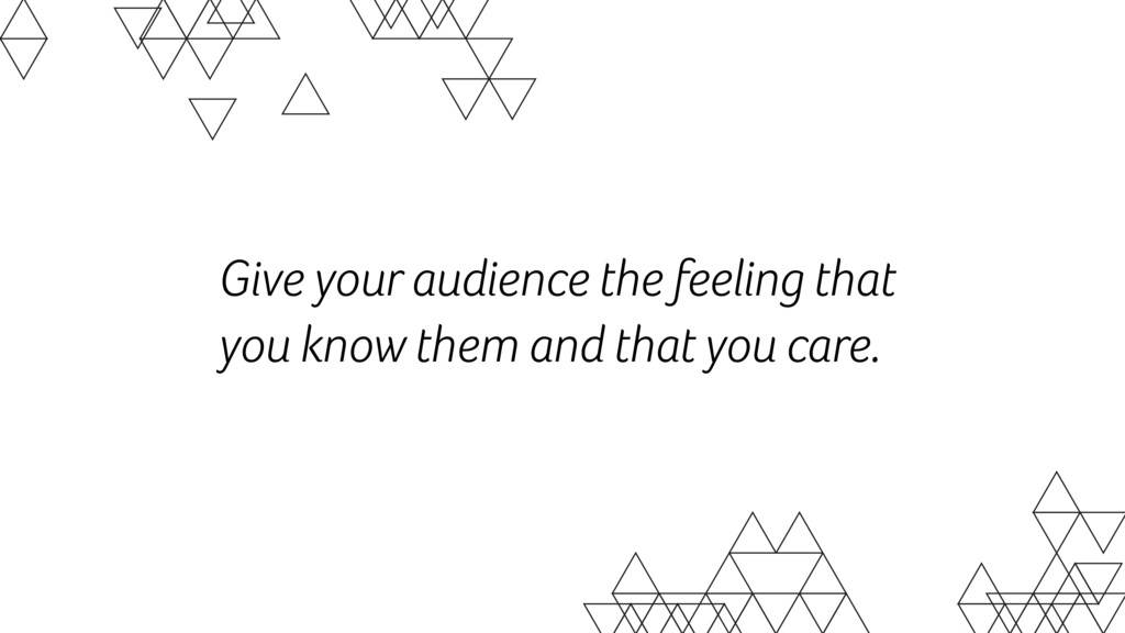 Give your audience the feeling that you know th...