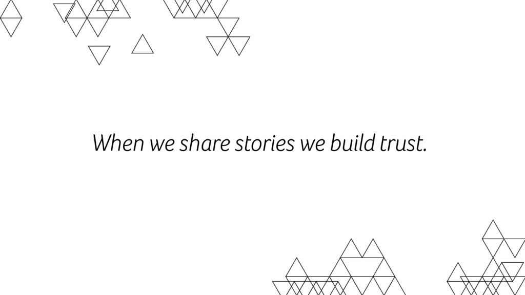 When we share stories we build trust.