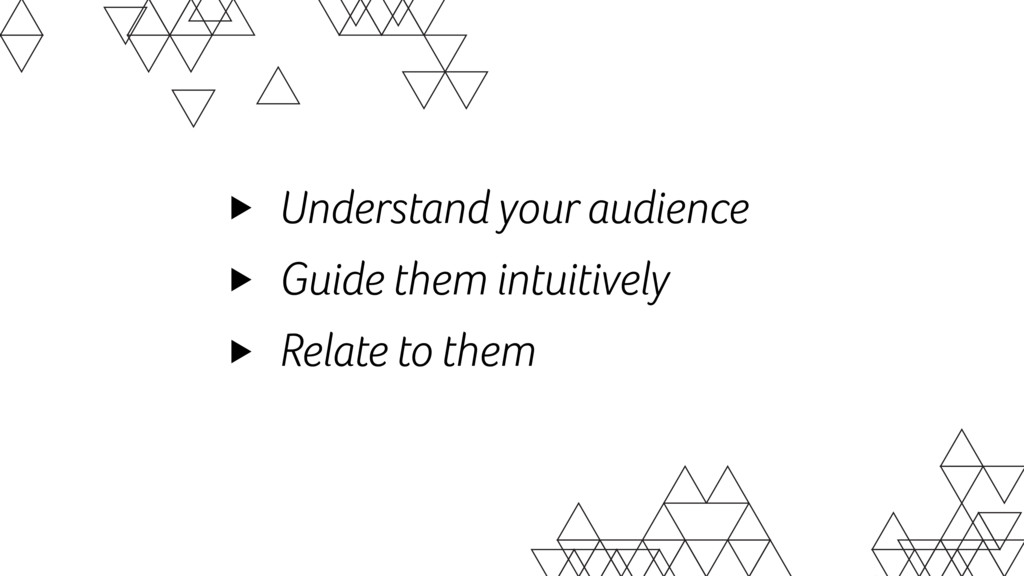 Understand your audience Guide them intuitively...