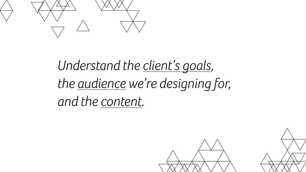 Understand the client's goals,  the audience w...