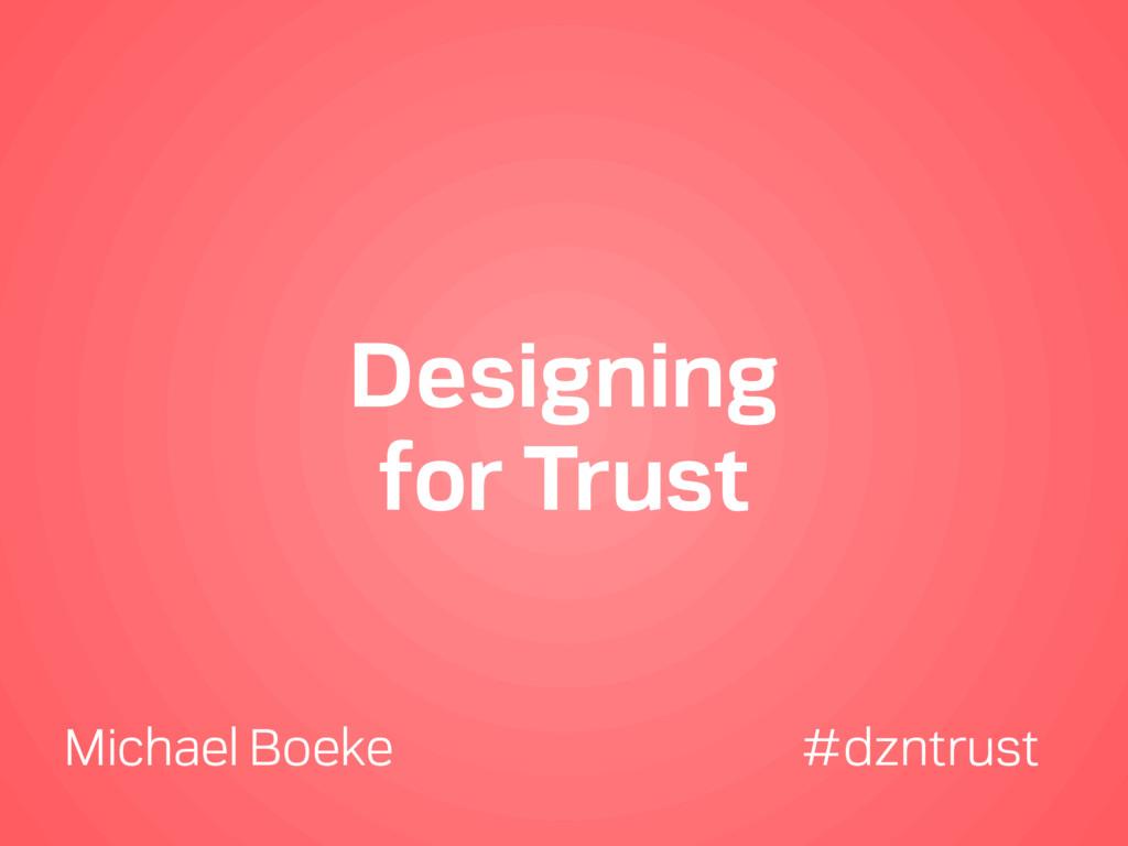 Designing for Trust Michael Boeke #dzntrust