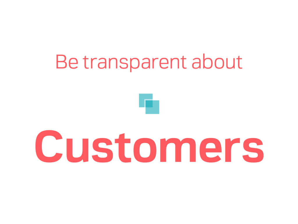 Be transparent about Customers