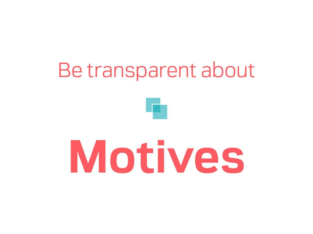 Be transparent about Motives
