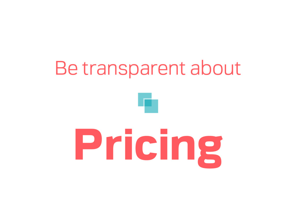 Be transparent about Pricing