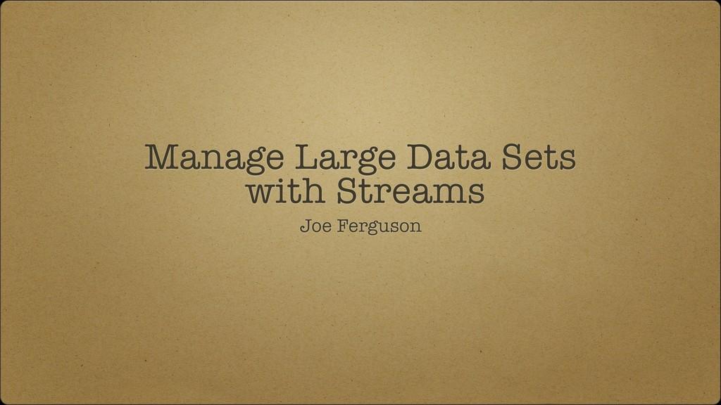 Manage Large Data Sets with Streams Joe Ferguson